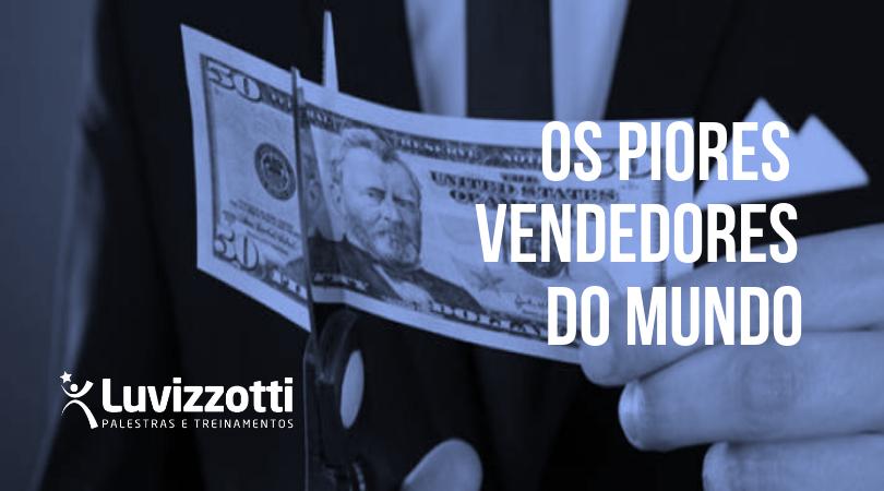O palestrante de vendas Cláudio Luvizzotti lista os sete piores vendedores do mundo